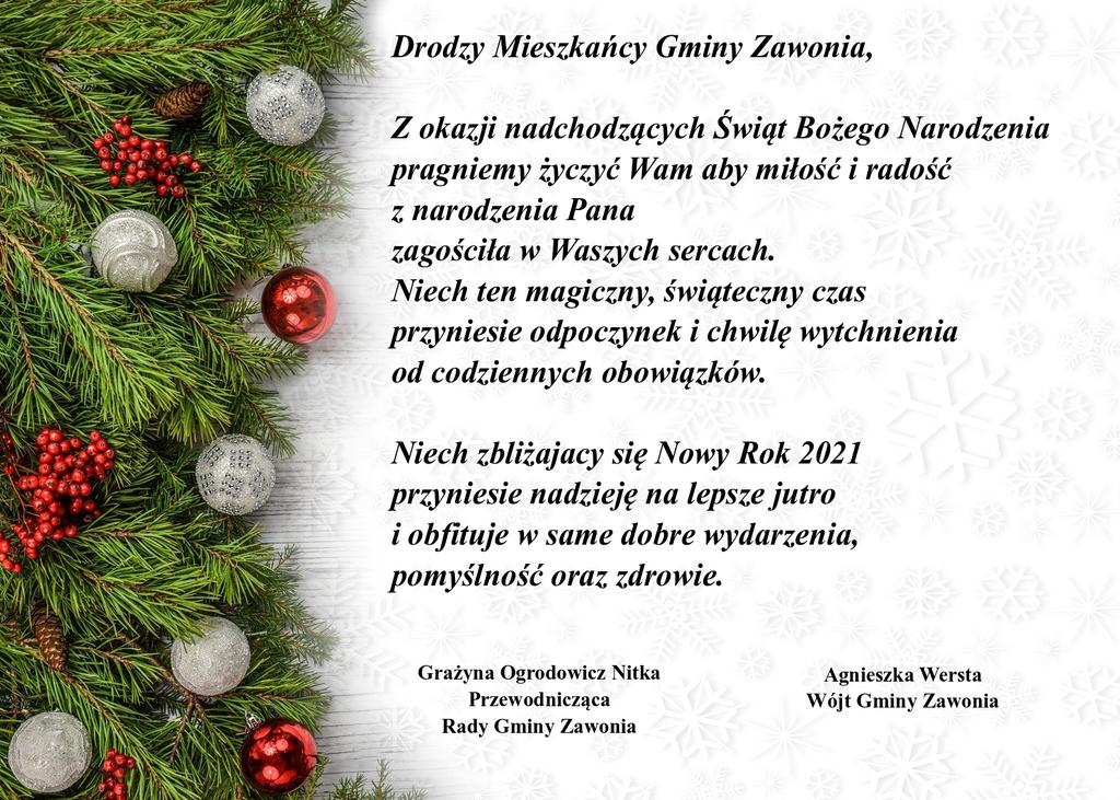 Na plakacie znajdują się życzenia świąteczne o treści: Drodzy Mieszkańcy Gminy Zawonia! Z okazji nadchodzący Świąt Bożego Narodzenia pragniemy życzyć Wam aby miłość i radość z narodzenia Pana zagościła w Waszych sercach. Niech ten magiczny, świąteczny czas przyniesie odpoczynek i chwilę wytchnienia od codziennych obowiązków. Niech zbliżający się Nowy Rok 2021 przyniesie nadzieję na lepsze jutro i obfituje w same dobre wydarzenia, pomyślność oraz zdrowie! Po lewej stronie jest napis: Grażyna Ogrodowicz-Nitka Przewodnicząca Rady Gminy Zawonia, po prawej stronie jest napis: Agnieszka Wersta Wójt Gminy Zawonia. Po lewej stronie plakatu widać gałązki świerkowe i ozdoby choinkowe w postaci bombek i kuleczek czerwonej jarzębiny