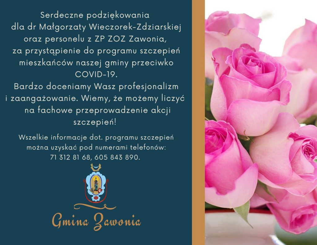 Plakat: tło za napisami w kolorze granatowym. Z prawej strony na plakacie widoczne różowe róże. Na plakacie, nad widocznym herbem Gminy Zawonia znajduje się napis umieszczony poniżej:  Serdeczne podziękowania dla dr Małgorzaty Wieczorek-Zdziarskiej oraz personelu z ZP ZOZ Zawonia, za przystąpienie do programu szczepień mieszkańców naszej gminy przeciwko COVID-19. Bardzo doceniamy Wasz profesjonalizm i zaangażowanie. Wiemy, że możemy liczyć na fachowe przeprowadzenie akcji szczepień! Wszelkie informacje dot. programu szczepień można uzyskać pod numerami telefonów: 71 312 81 68, 605 843 890.