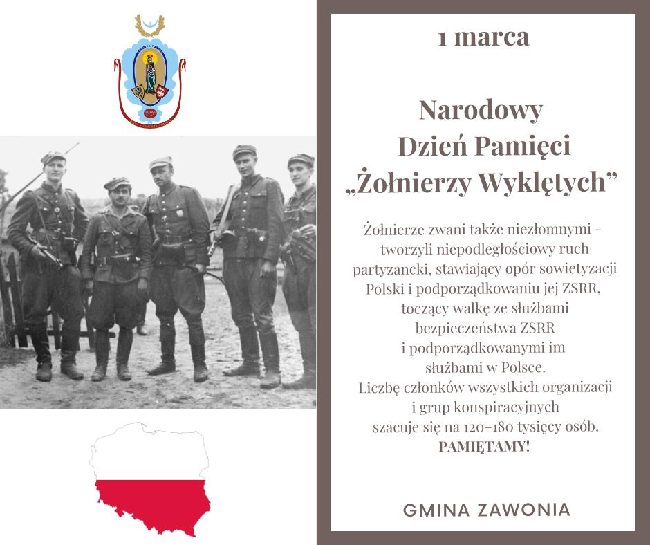 """Na plakacie widnieją napisy: 1 marca, Narodowy  Dzień Pamięci """"Żołnierzy Wyklętych"""" . Żołnierze zwani także niezłomnymi - tworzyli niepodległościowy ruch partyzancki, stawiający opór sowietyzacji Polski i podporządkowaniu jej ZSRR, toczący walkę ze służbami bezpieczeństwa ZSRR i podporządkowanymi im służbami w Polsce. Liczbę członków wszystkich organizacji i grup konspiracyjnych szacuje się na 120–180 tysięcy osób.PAMIĘTAMY! Gmina Zawonia. Napisy są na biały tle. Po lewej stronie plakatu znajdują się: Herb Gminy Zawonia, poniżej zdjęcie 5 Żołnierzy Wyklętych, a na spodzie mapa Polski w kolorze biało-czerwonym."""