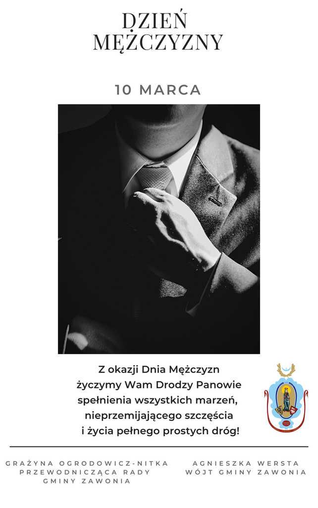 Na plakacie widnieją zapisy: Dzień Mężczyzny, 10 marca  Z okazji Dnia Mężczyzn życzymy Wam Drodzy Panowie spełnienia wszystkich marzeń, nieprzemijającego szczęścia i życia pełnego prostych dróg! Po lewej stronie napis: Grażyna Ogrodowicz-Nitka Przewodnicząca Rady Gminy Zawonia Po prawej stronie napis: Agnieszka Wersta Wójt Gminy Zawonia. Na podpisem znajduje się herb gminny.  Plakat ma białe tło. W centralnym punkcie znajduje się czarno-biały obrazek, na którym widać sylwetkę mężczyzny od szyi do połowy brzucha oraz dłoń, która poprawia górę krawatu. Mężczyzna ubrany jest w garnitur i biała koszulę.