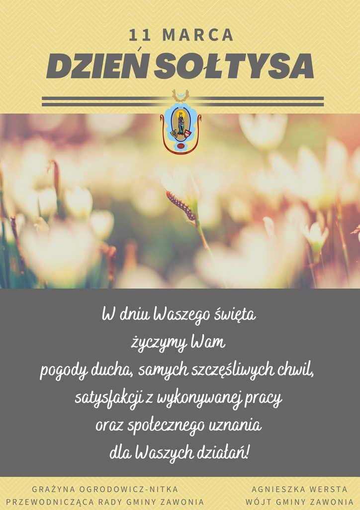 Opis na plakacie: 11 marca, Dzień Sołtysa W dniu Waszego święta życzymy Wam pogody ducha, samych szczęśliwych chwil, satysfakcji z wykonywanej pracy oraz społecznego uznania dla Waszych działań! Po lewej stronie napis: Grażyna Ogrodowicz-Nitka Przewodnicząca Rady Gminy Zawonia Po prawej stronie napis: Agnieszka Wersta Wójt Gminy Zawonia. Na podpisem znajduje się herb gminny.  Tło plakatu jest żółto-szare. Pod napisem Dzień Sołtysa znajduje się herb gminny oraz rozmyty obrazek z kwiatami.