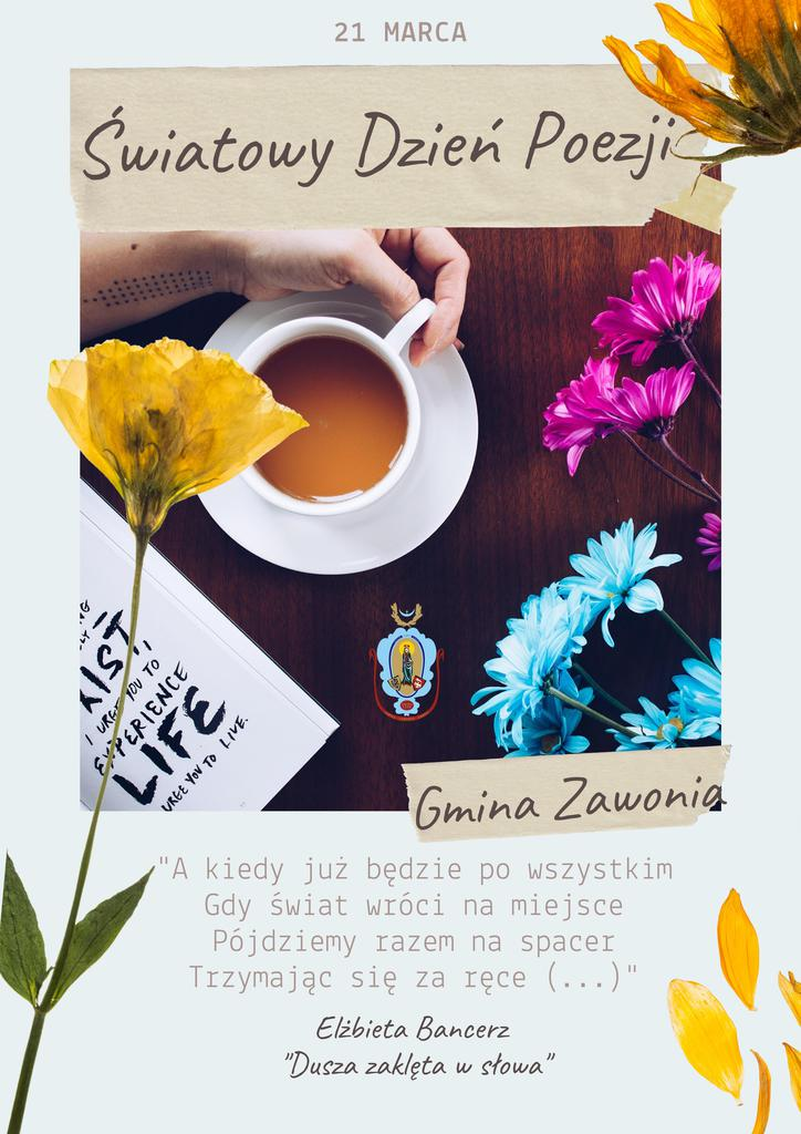 """Na plakacie widnieją napisy: 21 marca, Światowy Dzień Poezji. Gmina Zawonia. """"A kiedy już będzie po wszystkim, Gdy świat wróci na miejsce, Pójdziemy razem na spacer, Trzymając się za ręce (...)"""" Elżbieta Bancerz  """"Dusza zaklęta w słowa"""". Na plakacie widać: różowe, niebieskie i żółte kwiaty oraz lewą dłoń i biała filiżankę z herbatą oraz róg książki, nieopodal którego jest herb Gminy Zawonia."""
