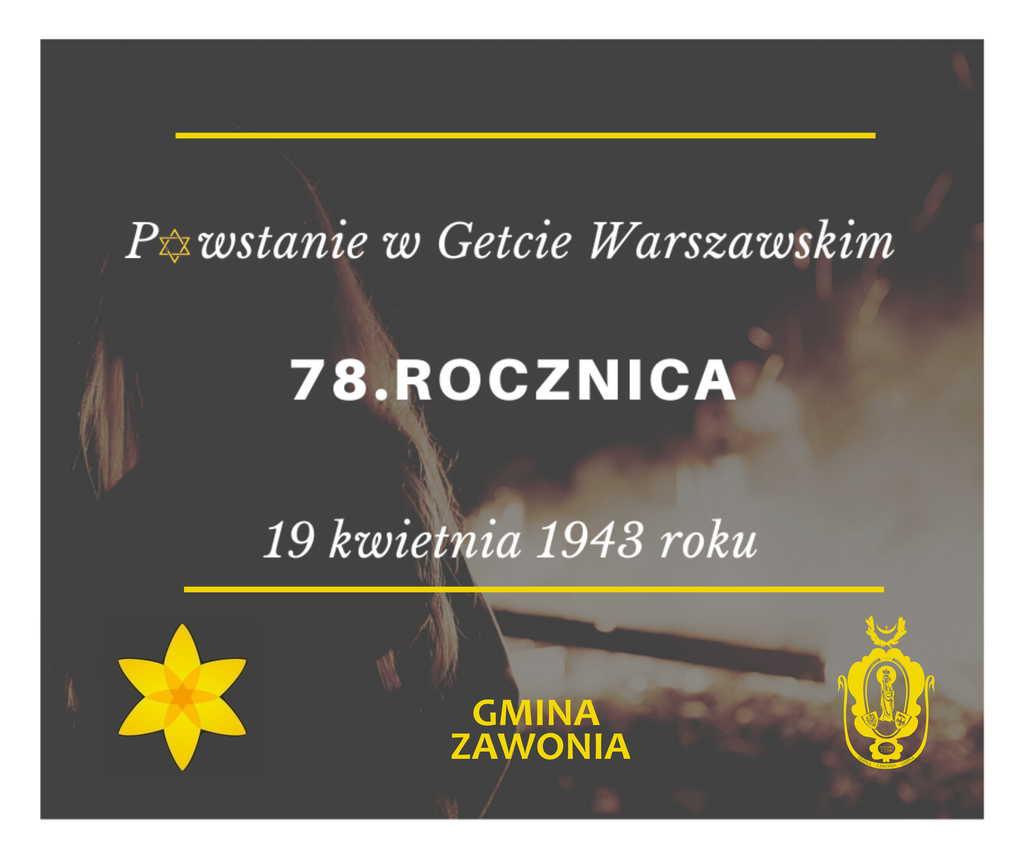 Na plakacie widnieją zapisy: Powstanie w Getcie Warszawskim, 78. Rocznica, 19 kwietnia 1943 roku, Gmina Zawonia. W dolnym lewym rogu znajduje się żółty żonkil - symbol powstania a po prawej stronie żółty herb gminny. Tło plakatu jest ciemne, widać na nim sylwetkę osoby.