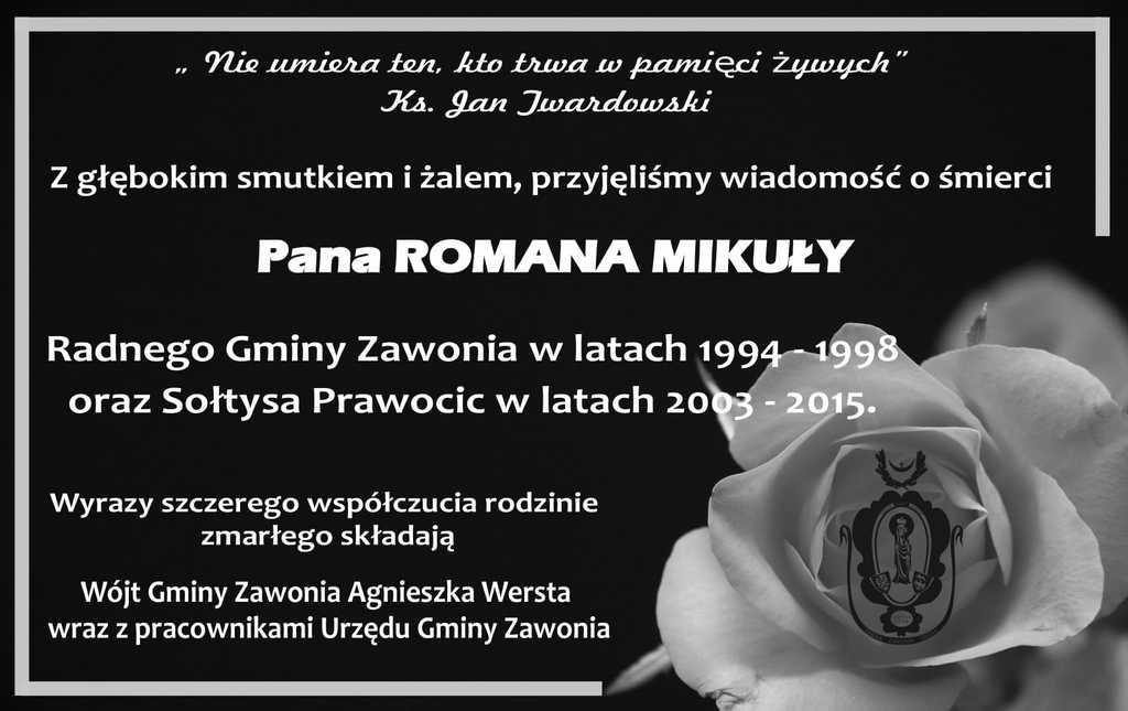 """Plakat ma czarne tło. w Prawym dolnym rogu jest biała róża a na niej gminny czarno-biały herb. Na plakacie widnieją napisy: """" Nie umiera ten, kto trwa w pamięci żywych"""" Ks. Jan Twardowski. Z głębokim smutkiem i żalem, przyjęliśmy wiadomość o śmierci Pana ROMANA MIKUŁY, Radnego Gminy Zawonia w latach 1994 - 1998 oraz Sołtysa Prawocic w latach 2003 - 2015.Wyrazy szczerego współczucia rodzinie zmarłego składają Wójt Gminy Zawonia Agnieszka Wersta  wraz z pracownikami Urzędu Gminy Zawonia."""