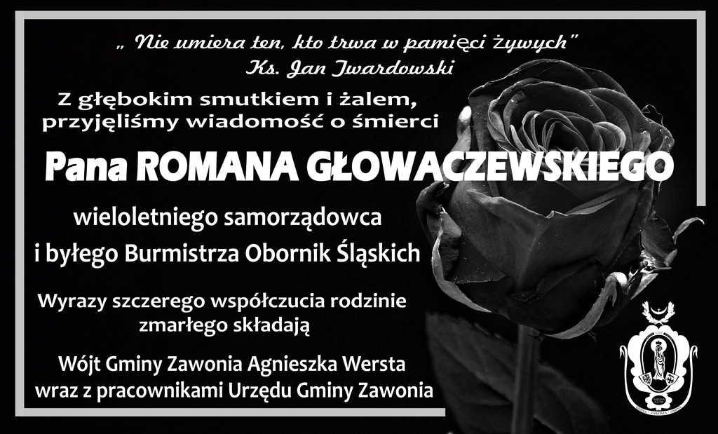 """Na plakacie widnieją zapisy: """" Nie umiera ten, kto trwa w pamięci żywych"""" Ks. Jan Twardowski Z głębokim smutkiem i żalem, przyjęliśmy wiadomość o śmierci Pana ROMANA GŁOWACZEWSKIEGO wieloletniego samorządowca i byłego Burmistrza Obornik Śląskich. Wyrazy szczerego współczucia rodzinie zmarłego składają Wójt Gminy Zawonia Agnieszka Wersta wraz z pracownikami Urzędu Gminy Zawonia. Plakat ma ciemne tło. Po prawej stronie widać czarno-białą różę, obok herb gminny."""