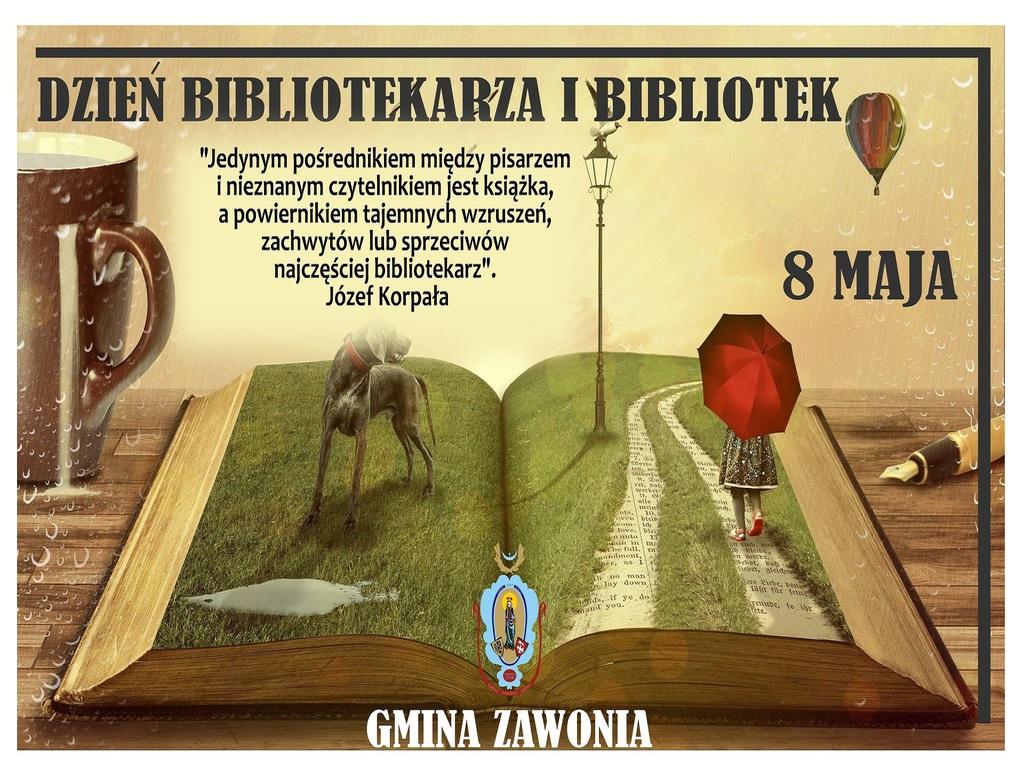 """Na plakacie widnieją napisy: Dzień Bibliotekarza i Bibliotek, 8 Maja, """"Jedynym pośrednikiem między pisarzem i nieznanym czytelnikiem jest książka, a powiernikiem tajemnych wzruszeń, zachwytów lub sprzeciwów najczęściej bibliotekarz"""". Józef Korpała, Gmina Zawonia. Na plakacie widać: otwartą książkę, a na niej psa, dziewczynkę z czerwonym parasolem, zieloną trawę. Po lewej stronie książki stoi kubek, a po prawej leży pióro."""