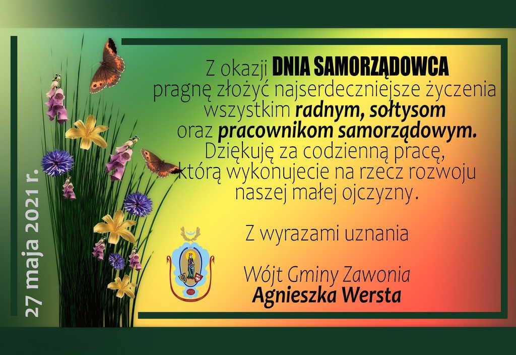 Na plakacie widnieją napisy: Z okazji DNIA SAMORZĄDOWCA pragnę złożyć najserdeczniejsze życzenia wszystkim radnym, sołtysom oraz pracownikom samorządowym. Dziękuję za codzienną pracę, którą wykonujecie na rzecz rozwoju naszej małej ojczyzny. Z wyrazami uznania Wójt Gminy Zawonia Agnieszka Wersta. Po lewej stronie widać różnokolorowe kwiaty i motyle oraz datę: 27 maja 2021 r. Obok znajduje się herb gminny.