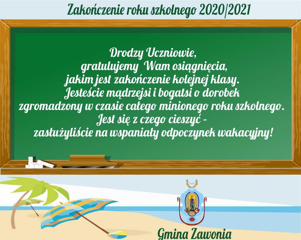 Na plakacie widać napisy: Zakończenie roku szkolnego 2020/2021. Drodzy Uczniowie, gratulujemy Wam osiągnięcia, jakim jest zakończenie kolejnej klasy. Jesteście mądrzejsi i bogatsi o dorobek zgromadzony w czasie całego minionego roku szkolnego. Jest się z czego cieszyć – zasłużyliście na wspaniały odpoczynek wakacyjny! Gmina Zawonia. W tle widać tablicę szkolną oraz morze i parasole poniżej. Z prawej strony umieszczono herb gminny.