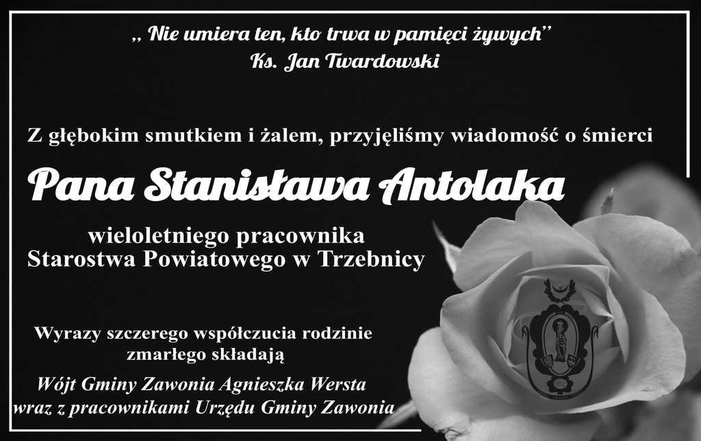 """Na czarnym plakacie widnieją napisy: """" Nie umiera ten, kto trwa w pamięci żywych"""" Ks. Jan Twardowski, Z głębokim smutkiem i żalem, przyjęliśmy wiadomość o śmierci Pana Stanisława Antolaka wieloletniego pracownika Starostwa Powiatowego w Trzebnicy. Wyrazy szczerego współczucia rodzinie zmarłego składają Wójt Gminy Zawonia Agnieszka Wersta wraz z pracownikami Urzędu Gminy Zawonia."""